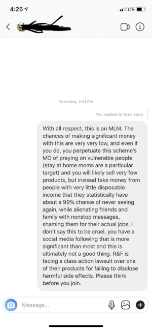 Trying to save one. Doubting it.: 4:25 7  Yesterday, 2:41 PM  You replied to their story:  With all respect, this is an MLM. The  chances of making significant money  with this are very very low, and even if  you do, you perpetuate this scheme's  MO of preying on vulnerable people  (stay at home moms are a particular  target) and you will likely sell very few  products, but instead take money from  people with very little disposable  income that they statistically have  about a 99% chance of never seeing  again, while alienating friends and  family with nonstop messages,  shaming them for their actual jobs. I  don't say this to be cruel, you have a  social media following that is more  significant than most and this is  ultimately not a good thing. R&F is  facing a class action lawsuit over one  of their products for failing to disclose  harmful side effects. Please think  before you join  OMessage... Trying to save one. Doubting it.