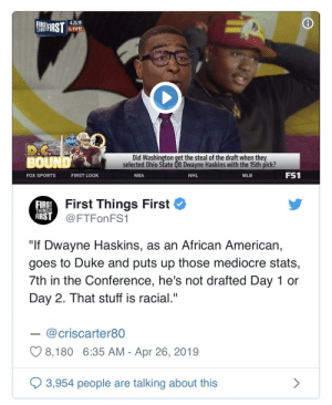 """Mediocre, Mlb, and Nba: 4.26.19  LIVE  FIRST  THINGS  DR  Did Washington get the steal of the draft when they  selected Ohio State QB Dwayne Haskins with the 15th pick?  BOUND  FS1  NHL  MLB  FOX SPORTS  FIRST LOOK  NBA  Mst Things First *  FIRST  THINGS  FIRST  @FTFonFS1  """"If Dwayne Haskins, as an African American,  goes to Duke and puts up those mediocre stats,  7th in the Conference, he's not drafted Day 1 or  Day 2. That stuff is racial.""""  @criscarter80  C98, 180 6:35 AM-Apr 26, 2019  3,954 people are talking about this When will these race baiters be held accountable?"""
