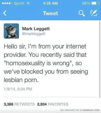 """This Should Be A Thing: 4:26 AM  66%  Sprint  Tweet  a  Mark Leggett  @markleggett  Hello sir, I'm from your internet  provider. You recently said that  """"homosexuality is wrong"""", so  we've blocked you from seeing  lesbian porn.  1/8/14, 5:04 PM  3,386  RETWEETS 2,934  FAVORITES  FEEL UNLOVED? GO TO DAMNLOLCOM This Should Be A Thing"""