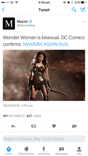 clexar: listen carefully and you will hear the sound of me yelling : 4:26 pm  Tweet  Maxim C  @MaximMag  Wonder Woman is bisexual, DC Comics  confirms. MAXIMM.AGWlc9yX  29/09/2016, 3:52 pm  161 RETWEETS 227 LIKES  Reply to Maxim, Bex Taylor-Klaus  Home  Notifications Moments Messages  Me clexar: listen carefully and you will hear the sound of me yelling