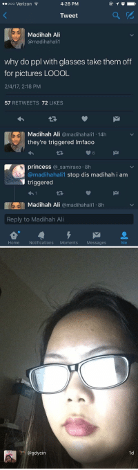 Relatable, Dis, and Cin: 4:28 PM  ooo Verizon  Tweet  Madinah Ali  @madihahalil  why do ppl with glasses take them off  for pictures LOOOL  2/4/17, 2:18 PM  57  RETWEETS  72  LIKES  Madinah Ali  @madihahali1 14h  they're triggered lmfaoo  princess  samiraxo 8h  @madihahalil stop dis madihah i am  triggered  Madinah Ali  omadihahalil 8h  Reply to Madihah Ali  Home Notifications  Moments  Messages   @gdycin  Cin  1d  ld I've never related to something so much