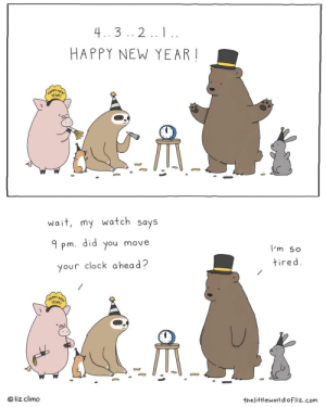 The wait is real: 4..3 .. 2.. I..  HAPPY NEW YEAR !  (HAPPY NEW  YEAR!  wait, my watch says  did  9 pm.  move  you  I'm so  tired.  your clock a head?  HAPPY NEW  YEAR!  © liz climo  thelittleworld ofliz.com The wait is real