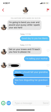 Ass, Creepy, and Gif: 4:30 1  Mario  YOU MATCHED WITH MARIO ON 10/21/18  I'm going to bend you over and  pound your pussy while I spank  your ass hard  Today 1:17 PM  Good day to you too Mario  Today 4:21 PM  Get on your knees and I'll teach  you how to please me  I'm telling your mother  Maybe I should tell your grandma  See how disgusting her grandson  is  Sent  GIF  Type a message  Send When creepy guys say stuff like this, I like to look them up on FB and say creepy shit back. Unmatched immediately lol