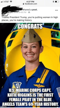 "Facebook, Tumblr, and Yeah: 4:37 PM  facebook.com  il AT&T  hared a post.  6:49 PM .  Thanks President Trump, you're putting women in high  places, you're making history  CONGRATS  CFL  US MARINE CORPS CAPT.  KATIE HIGGINS ISTHE FIRST  FEMALE PILOT IN THE BLUE  ANGELS TEAM'S 69-YEAR HISTORY. <p><a href=""http://memehumor.net/post/176320385013/yeah-thank-trump-for-her-hard-work"" class=""tumblr_blog"">memehumor</a>:</p>  <blockquote><p>yeah, thank trump for her hard work!</p></blockquote>"