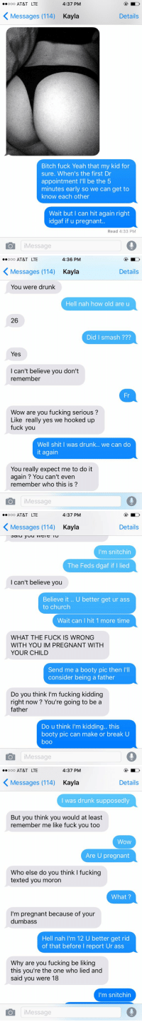 Lmao I'm so weak: 4:37 PM  ooooo AT&T LTE  K Details  Messages (114) Kayla  Bitch fuck Yeah that my kid for  sure. When's the first Dr  appointment  l'll be the 5  minutes early so we can get to  know each other  Wait but I can hit again right  idgaf if u pregnant..  Read 4:33 PM  Message   4:36 PM  ooooo AT&T LTE  K Details  Messages (114) Kayla  You were drunk  Hell nah how old are u  26  Did I smash  Yes  I can't believe you don't  remember  Fr  Wow are you fucking serious  Like really yes we hooked up  fuck you  Well shit I was drunk.. we can do  it again  You really expect me to do it  again You can't even  remember who this is  i Message  O  4:37 PM  ooooo AT&T LTE  K Messages (114)  Kayla  Details  Sai  I'm snitchin  The Feds dgaf if I lied  I can't believe you  Believe it U better get ur ass  to church  Wait can I hit 1 more time  WHAT THE FUCK IS WRONG  WITH YOU IM PREGNANT WITH  YOUR CHILD  Send me a booty pic then l'll  consider being a father  Do you think I'm fucking kidding  right now? You're going to be a  father  Do u think I'm kidding.. this  booty pic can make or break U  boo  i Message   4:37 PM  ooooo AT&T LTE  K Details  Messages (114) Kayla  I was drunk supposedly  But you think you would at least  remember me like fuck you too  WoW  Are U pregnant  Who else do you think I fucking  texted you moron  What  I'm pregnant because of your  dumbass  Hell nah I'm 12 U better get rid  of that before I report Ur ass  Why are you fucking be liking  this you're the one who lied and  said you were 18  I'm snitchin  i Message Lmao I'm so weak