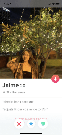 Asian, Tinder, and Bank: 4:391  Jaime 20  15 miles away  checks bank account  adjusts tinder age range to 55+* Wanted: Old White Men with an Asian Fetish