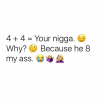 Ass, Petty, and Dank Memes: 4 4 Your nigga  Why?  Because he 8  my ass.  WA Females are so petty. 😂😂😂✋ wildin @mzlightskinn_