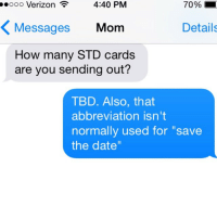 """Idea, Std, and Ideas: 4:40 PM  70%  ooooo Verizon  Messages  Mom  Details  How many STD cards  are you sending out?  TBD. Also, that  abbreviation isn't  normally used for """"save  the date"""" STD cards are actually a great idea"""