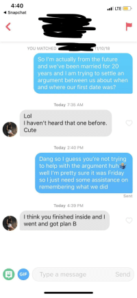 Cute, Friday, and Future: 4:40  Snapchat  LTE  YOU MATCHED  11/10/18  So I'm actually from the future  and we've been married for 20  years and I am trying to settle an  argument between us about when  and where our first date was?  Today 7:35 AM  Lol  I haven't heard that one before  Cute  Today 2:40 PM  Dang so I guess you're not trying  to help with the argument huh  well I'm pretty sure it was Friday  so I just need some assistance on  remembering what we did  Sent  Today 4:39 PM  I think you finished inside andl  went and got plan B  GIF  Type a message  Send Nobody prepared me for this one