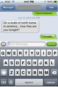 How Free Are You: 4:41 PM  Messages  Edit  Jun 15, 2012 4:37 PM  On a scale of north korea  to america... how free are  you tonight?  Canada  ...  O Text Message  Send  Q W E R TYUI O P  123  space  return