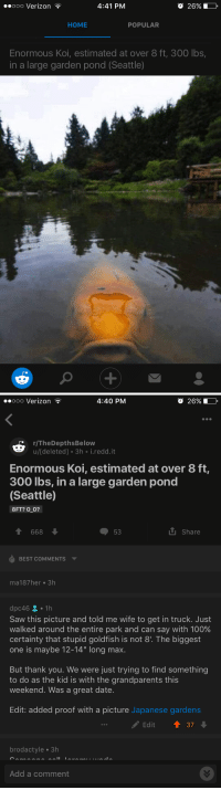 "I finally got to call someone out on their BS: 4:41 PM  Ooo Verizon  HOME  POPULAR  Enormous Koi, estimated at over 8 ft, 300 lbs,  in a large garden pond (Seattle)   4:40 PM  Ooo Verizon  r/The Depths Below  u/[deleted] 3h  i redd. it  Enormous Koi, estimated at over 8 ft,  300 lbs, in a large garden pond  (Seattle)  8FT? O O?  share  53  668  BEST COMMENTS  ma187 her 3h  dpc46 2  1 h  Saw this picture and told me wife to get in truck. Just  walked around the entire park and can say with 100%  certainty that stupid goldfish is not 81. The biggest  one is maybe 12-14"" long max.  But thank you. We were just trying to find something  to do as the kid is with the grandparents this  weekend. Was a great date.  Edit: added proof with a picture Japanese gardens  Edit  37  brodactyle 3h  Add a comment I finally got to call someone out on their BS"