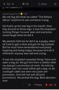 "Crying, Dad, and Dogs: 4 413  761  T. Share  TUP COMMENTS  AlphaTangoFoxtrt. 8h  My old dog did what we called ""The Retard  dance"" anytime he saw someone crying  He'd pick up his rear leg in his mouth, then  hop around on three legs. it was the stupidest  fucking things l've ever seen and everyone  would laugh when he did it  My parents told me he did it as a puppy when  he tried to get a stick and got his leg instead  But he must have remembered everybody  laughing and being happy because he'd do it  whenever anyway was sad and crying  It was the stupidest sweetest thing I have ever  seen a dog do. We got him from a shelter after  my dad got a promotion at work. He told my  brother and I we could either get a dog, or we  could get cable (we were very poor pre-  promotion. And still not well off post-  promotion). We picked the dog. Best decision  ever.  Reply 482 awesomacious:  A dog's way to cheer you up 😭🥰"