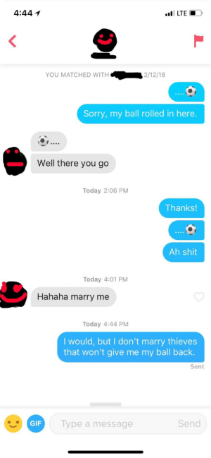 Shit, Sorry, and Today: 4:44  I LTE  YOU MATCHED WITH  2/12/18  Sorry, my ball rolled in here.  Well there you go  Today 2:06 PM  Thanks  Ah shit  Today 4:01 PM  Hahaha marry me  Today 4:44 PM  I would, but I don't marry thieves  that won't give me my ball back.  Sent  Type a message  Send She stole my ball
