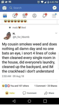 Blackpeopletwitter, Crackhead, and Laundry: 4:45 PM  Q Search  2  madz liked  H.  @h_for_hbomb  My cousin smokes weed and does  nothing all damn day and no one  bats an eye, i snort 4 lines of coke  then cleaned every single room in  the house, did everyone's laundry,  cleaned up the backyard, and IM  the crackhead i don't understand  2:53 AM 09 Aug 18  You and 107 others  1 Comment-23 Shares  Haha  comment  Share Productive day (via /r/BlackPeopleTwitter)