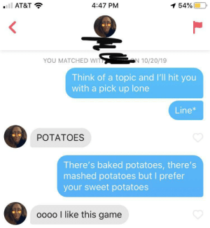 SCOOPSKI POTATO!: 4:47 PM  AT&T  1 54%  YOU MATCHED WIT  N 10/20/19  Think of a topic and I'll hit you  with a pick up lone  Line*  POTATOES  There's baked potatoes, there's  mashed potatoes but I prefer  your sweet potatoes  oo00 l like this game SCOOPSKI POTATO!