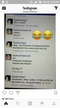 Ali, Memes, and Chat: 4:49 76% 4 9:18 PM  gnstaguam  14 minutes ago  Sunaina Gogoi  Whr r u from?  9 minutes ago Sent from Mobile  A Qasim Ali Qasim Ali  Lahore  And yu  8 minutes ago  Sunaina Gogoi  okay.. Say Hindustan Zindabaad-Pakistan  Murdabaad if you wanna chat with me.  6 minutes ago Sent from Mobile  N Qasim Ali Qasim Ali  Lol  Hindustan Zindabaad  Pakistan Murdabaad  Ab okay..??  5 minutes ago  Sunaina Gogoi  Hahahahah.. Abey Laudey.. Ye fake profile hai..  Mai ladka Hun... Ab gaand maraa  (s0  Just now Sent from Moblle