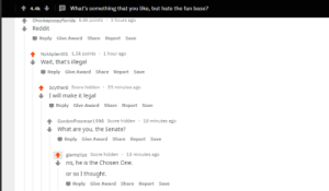 Reddit, Thought, and Hidden: 4.4k  What's something that you like, but hate the fan base?  Ohioisapoopyflorida 5.5k points  3 hours ago  Reddit  Reply Give Award Share Report Save  NotAplant01 1.5k points 1 hour ago  Wait, that's illegal  Reply Give Award Share Report Save  tScyther8 Score hidden  I will make it legal  Reply Give Award Share Report Save  33 minutes ago  GordonFreeman1998 Score hidden 18 minutes ago  What are you, the Senate?  Reply Give Award Share Report Save  giantqtipz Score hidden  15 minutes ago  no, he is the Chosen One.  or so I thought  Reply Give Award Share Report Save Found another gem at r/Ask Reddit