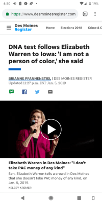 "Crime, Elizabeth Warren, and Money: 4:50  19%  https://www.desmoinesregister.com  Des Moines  Home  Elections 2018  Crime & C  Register  DNA test follows Elizabeth  Warren to lowa: 'I am not a  person of color,' she said  BRIANNE PFANNENSTIEL I DES MOINES REGISTER  Updated 11:27 p.m. EST Jan. 5, 2019  Elizabeth Warren in Des Moines:""I don't  take PAC money of any kind'""  Sen. Elizabeth Warren tells a crowd in Des Moines  that she doesn't take PAC money of any kind, on  Jan. 5, 2019.  KELSEY KREMER"