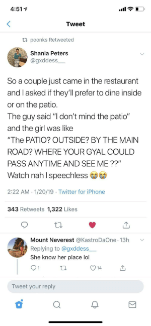 "Self preservation is key. by kensukin MORE MEMES: 4:51 V  Tweet  ti poonks Retweeted  Shania Peters  @gxddess  So a couple just came in the restaurant  and I asked if they'll prefer to dine inside  or on the patio  The guy said ""I don't mind the patio""  and the girl was like  ""The PATIO? OUTSIDE? BY THE MAIN  ROAD? WHERE YOUR GYAL COULD  PASS ANYTIME AND SEE ME ??""  Watch nah I speechless  2:22 AM 1/20/19 Twitter for iPhone  343 Retweets 1,322 Likes  Mount Neverest @KastroDaOne 13h  Replying to @gxddess  She know her place lol  Tweet your reply Self preservation is key. by kensukin MORE MEMES"