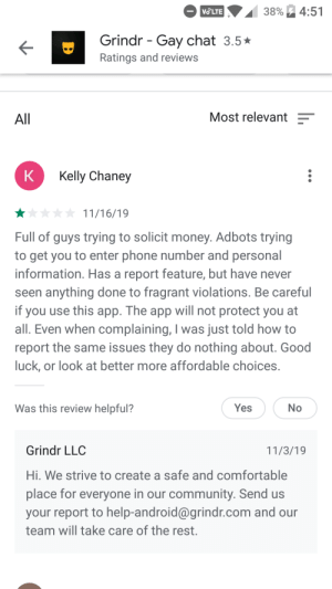 Android, Comfortable, and Community: 4:51  VOLTE  38%  Grindr Gay chat 3.5  Ratings and reviews  Most relevant  All  K  Kelly Chaney  11/16/19  Full of guys trying to solicit money. Adbots trying  to get you to enter phone number and personal  information. Has a report feature, but have never  seen anything done to fragrant violations. Be careful  if you use this app. The app will not protect you at  all. Even when complaining, I was just told how to  report the same issues they do nothing about. Good  luck, or look at better more affordable choices.  Was this review helpful?  Yes  No  Grindr LLC  11/3/19  Hi. We strive to create a safe and comfortable  place for everyone in our community. Send us  your report to help-android@grindr.com and our  team will take care of the rest. Developer replies to a review in the past?
