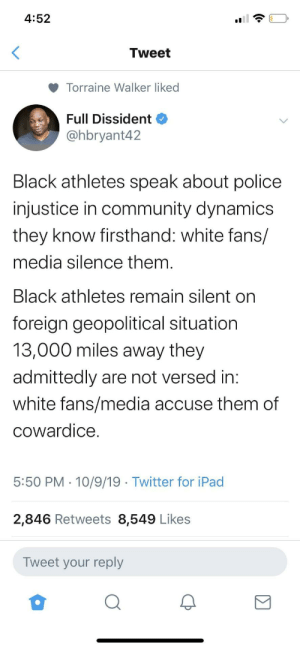 Can't have it both ways (via /r/BlackPeopleTwitter): 4:52  Tweet  Torraine Walker liked  Full Dissident  @hbryant42  Black athletes speak about police  injustice in community dynamics  they know firsthand: white fans/  media silence them.  Black athletes remain silent on  foreign geopolitical situation  13,000 miles away they  admittedly are not versed in:  white fans/media accuse them of  cowardice  5:50 PM 10/9/19 Twitter for iPad  2,846 Retweets 8,549 Likes  Tweet your reply Can't have it both ways (via /r/BlackPeopleTwitter)
