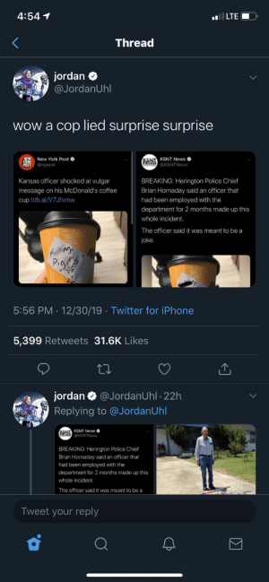 A joke, huh?: 4:54 1  l LTE  Thread  jordan  @JordanUhl  wow a cop lied surprise surprise  New York Post O  NEW  YORK  POST  KSNT  ENWS @KSNTNews  KSNT News O  @nypost  Kansas officer shocked at vulgar  BREAKING: Herington Police Chief  Brian Hornaday said an officer that  message on his McDonald's coffee  cup trib.al/V7Jfvmw  had been employed with the  department for 2 months made up this  whole incident.  The officer said it was meant to be a  HOTI  joke.  ings  Pigg  5:56 PM · 12/30/19 · Twitter for iPhone  5,399 Retweets 31.6K Likes  jordan  @JordanUhl · 22h  Replying to @JordanUhl  SNT KSNT News O  @KSNTNews  BREAKING: Herington Police Chief  Brian Hornaday said an officer that  had been employed with the  department for 2 months made up this  whole incident.  The officer said it was meant to be a  Tweet your reply A joke, huh?