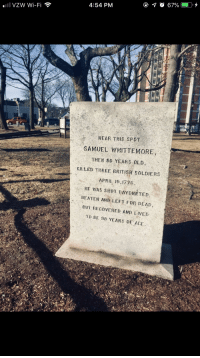 Soldiers, True, and British: 4:54 PM  VZW Wi-Fi  WEAR THIS SPOT  SAMUEL WHITTEMORE  THEN 80 YEARS OLD  KJLLED THREE BRITISH SOLDIERS  APRIL 19,1776  HE WAS SIİOT.BAY NETED.  BEATEN AND LEFT FOR DEAD,  BUT RECOVERED AND LIVED  TO BE 98 YEARS OF AGE