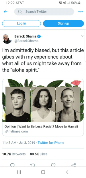 """Move to Hawaii and instantly be cured of your white guilt!: 4 56%  12:22 AT&T  QSearch Twitter  OOO  Sign up  Log in  Barack Obama  @BarackObama  I'm admittedly biased, but this article  gibes with my experience about  what all of us might take away from  the """"aloha spirit.""""  Opinion   Want to Be Less Racist? Move to Hawaii  nytimes.com  11:48 AM Jul 3, 2019 Twitter for iPhone  80.5K Likes  10.7K Retweets Move to Hawaii and instantly be cured of your white guilt!"""