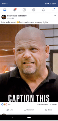pawn stars: 4:56:43  2  PAWN  Stars  Pawn Stars on History  6 hrs  Lets make a deal best caption gets bragging rights.  CAPTION THIS  0503  1.7K Comments 28 Shares  Comment  Like  Share