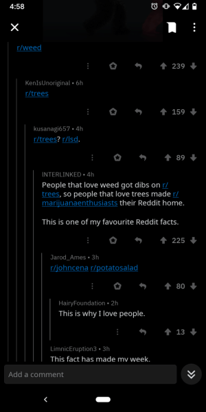 This is one of the most wholesome Reddit stories, like passive aggressiveness: 4:58  r/weed  1 239  KenIsUnoriginal • 6h  r/trees  4 159  kusanagi657 • 4h  r/trees? r/lsd.  89  INTERLINKED • 4h  People that love weed got dibs on r/  trees, so people that love trees made r/  marijuanaenthusiasts their Reddit home.  This is one of my favourite Reddit facts.  225  Jarod_Ames • 3h  r/johncena r/potatosalad  80  HairyFoundation • 2h  This is why I love people.  4 13  LimnicEruption3 • 3h  This fact has made mv week.  Add a comment  >> This is one of the most wholesome Reddit stories, like passive aggressiveness