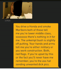 Dick Pics, Driving, and Honda: 4:59am  You drive a Honda and s  Marlboro both of those tell  me you're lower middle class,  sooooooo there's nothing in it for  me. The unkempt bush is slightly  off putting. Your hands and arms  tell me you're either military or  you work construction. Both  red flags. If you're upset by this  or the fact you'll never have me  remember, you're the ass hat  sending unwanted dick pics This page is dead k thx 💀💦