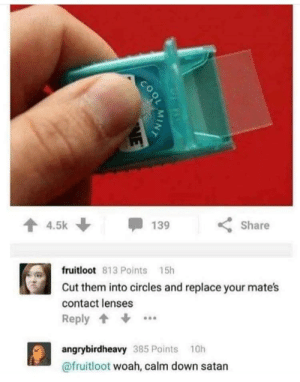 CALM DOWN SATAN via /r/memes https://ift.tt/2l2fckP: 4.5k  Share  139  fruitloot 813 Points 15h  Cut them into circles and replace your mate's  contact lenses  Reply  angrybirdheavy 385 Points 10h  @fruitloot woah, calm down satan  COOL  MINT  NE CALM DOWN SATAN via /r/memes https://ift.tt/2l2fckP