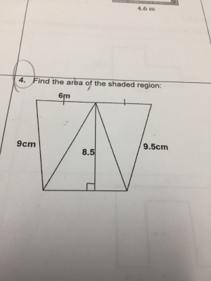 This, Find, and There: 4.6 m  4. Find the area of the shaded region:  A  6m  9.5cm  9cm  8.5 There is so much wrong with this.