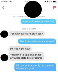 Funny, Memes, and Sex: 4:  * 70%  YOU MATCHED W  ON 3/4/18  Awkward makeout session?  Sunday 8:58 PM  Yes with awkward pitty sex?  Absolutely when are you free?  Im free right now  You have to take me on an  awkward date first ofcourse  Of course that's only reasonable.  Where are you? Funny Memes. Updated Daily! ⇢ FunnyJoke.tumblr.com 😀
