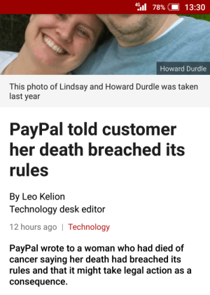 memehumor:  You being dead doesn't get you off the hook.: 4 78%| 13:30  Howard Durdle  This photo of Lindsay and Howard Durdle was taken  last year  PayPal told customer  her death breached its  rules  By Leo Kelion  Technology desk editor  12 hours ago | Technology  PayPal wrote to a woman who had died of  cancer saying her death had breached its  rules and that it might take legal action as a  consequence. memehumor:  You being dead doesn't get you off the hook.