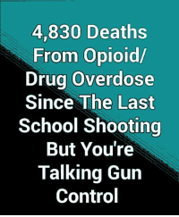 Memes, School, and Control: 4,830 Deaths  From Opioid/  Drug Overdose  Since The Last  School Shooting  But You're  Talking Gun  Control Seems Like The Only One Speaking Of Drug Abuse Instead Of Gun Control Is President Trump