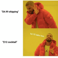 """Lol, Girl Memes, and Cocktail: """"$4.99 shipping""""  """"$12 cocktail""""  lol I'll take two I'll pass ✋🏻 (Rp from @thebraintickle )"""