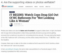 """Fake, Lol, and Memes: 4. Are the supporting videos or photos verifiable?  CCUPY DEMOCRATS  ECONOMY HUMAN RIGHTS  MEDIA  POLITICS  ABOUT US  POLITICS  IT BEGINS: Watch Cops Drag Girl Out  Of NC Bathroom For """"Not Looking  Like A Woman''  a By Colin Taylor  as  Posted on Auri 2.2016  Photos and videos can also be taken out of context to support a false claim. In April, the liberal  site Occupy Democrats posted a video that purportedly showed a young woman getting  removed from a bathroom by police for not looking feminine enough. This was during the height  of the HB2 """"bathroom bill"""" controversy, and the article clearly linked the two. """"IT BEGINS,"""" read  the headline.  However, there was no date on the video or evidence that it was shot in North Carolina, where  the """"bathroom bill"""" was to be passed.  In fact, according to Snopes, the same video was published to a Facebook page in 2015,  meaning it predated the HB2 controversy. (GC) CNN uses an Occupy Democrats story as an example of fake news lol!!"""
