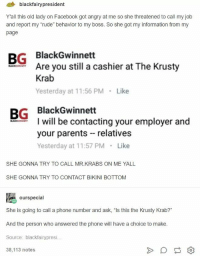 "Lady was dead serious: 4 blackfairypresident  Yall this old lady on Facebook got angry at me so she threatened to call my job  and report my ""rude"" behavior to my boss. So she got my information from my  page  BG BlackGwinnett  Are you still a cashier at The Krusty  Krab  Yesterday at 11:56 PM Like  BG BlackGwinnett  I will be contacting your employer and  your parents relatives  Yesterday at 11:57 PM Like  SHE GONNA TRY TO CALL MR.KRABS ON ME YALL  SHE GONNA TRY TO CONTACT BIKINI BOTTOM  ourspecial  She is going to call a phone number and ask, ""Is this the Krusty Krab?""  And the person who answered the phone will have a choice to make  Source: blackfairypresi  38,113 notes Lady was dead serious"