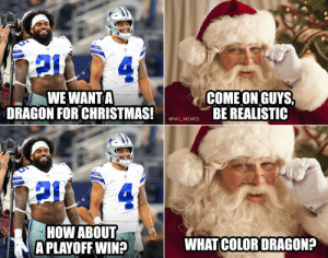 RT @NFL_Memes: Merry Christmas, Cowboys fans https://t.co/4nHcLIDiXS: 4.  COME ON GUYS,  BE REALISTIC  WE WANT A  DRAGON FOR CHRISTMAS!  @NFL_MEMES  4.  HOW ABOUT  A PLAYOFF WIN?  WHAT COLOR DRAGON? RT @NFL_Memes: Merry Christmas, Cowboys fans https://t.co/4nHcLIDiXS