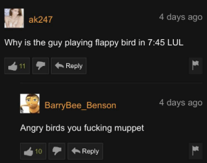 Barry is offended by the uncultured.: 4 days ago  ak247  Why is the guy playing flappy bird in 7:45 LUL  Reply  11  4 days ago  BarryBee_Benson  Angry birds you fucking muppet  Reply  10 Barry is offended by the uncultured.