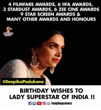 Birthday Wishes To Gorgeous And Versatile Actress #DeepikaPadukone 🙂 🎂: 4 FILMFARE AWARDS, 6 IIFA AWARDS,  3 STARDUST AWARDS, 6 ZEE CINE AWARDS  9 STAR SCREEN AWARDS &  MANY OTHER AWARDS AND HONOURS  AUGHINC  #Dee  pikaPadukone  BIRTHDAY WISHES TC  LADY SUPERSTAR OF INDIA I! Birthday Wishes To Gorgeous And Versatile Actress #DeepikaPadukone 🙂 🎂