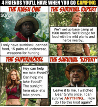 How to survive like this?! 😩😩 Which of these people do you know from this trailer <link in bio>? Tag them here!: 4 FRIENDS YOU'LL HAVE WHEN YOU GO CAMPING  THE KIASH ONE THE SURVIVAL EXPERT  We'll set up base camp at  1900 meters. We'll forage for  food with the wild plants and  herbs nearby..  I only have sunblock, canned  food, 15 pairs of underwear,  weapons for hunting.  THE SUPERMODEL THE SURVIVAL 'EXPERT  Hey can help  me take #ootd?  Can help me  take #potd?  The sunlight  here nice let's  take photo..  Leave it to me, I watched  Bear Grylls once, I can  survive ANYTHING... How  do l tie this knot again? How to survive like this?! 😩😩 Which of these people do you know from this trailer <link in bio>? Tag them here!