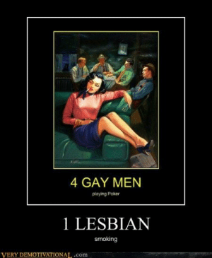 Haha!: 4 GAY MEN  playing Poker  1 LESBIAN  smoking  VERY DEMOTIVATIONAL,.com Haha!