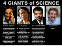 C'mon folks, is this right or what?: 4 GIANTS of SCIENCE  CARL SAGAN  RICHARD FEYNMAN  NEIL DeGRASSE TYSON  RAY COMFORT  An American theoretical  An American astronomer,  An American astrophysicist,  Banana  physicist known for his  cosmologist, author, and  cosmologist,  work in the path integral  science communicator. He  astrophysicist,  formulation of quantum  astrobiologist, author. His is currently the Director of  mechanics, the theory of  the Hayden Planetarium at  contributions were  quantum  central to the discovery the Rose Center for Earth  electrodynamics, and the  of the high surface  and Space, a research  physics of the  temperatures of Venus. associate in the department  superfluidity of  of astrophysics at the  Best known for his  supercooled liquid helium,  contributions to the  American Museum of  received the Nobel Prize  Natural History. From 06 to  scientific research of  in Physics in 1965.  11, he hosted the science  extraterrestrial life.  television show NOVA. C'mon folks, is this right or what?