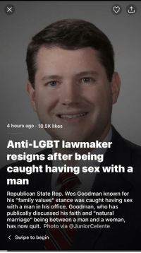 "Dank, Family, and Lgbt: 4 hours ago 10.5K likes  Anti-LGBT lawmaker  resigns after being  caught having sex with a  man  Republican State Rep. Wes Goodman known for  his ""family values"" stance was caught having sex  with a man in his office. Goodman, Who has  publically discussed his faith and ""natural  marriage"" being between a man and a woman,  has now quit. Photo via @JuniorCelente  < swipe to begin <p>Roses are red, I have a van, via /r/dank_meme <a href=""http://ift.tt/2zUAtzI"">http://ift.tt/2zUAtzI</a></p>"