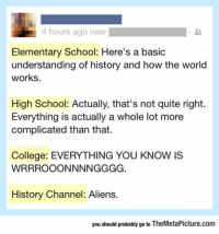 "Club, College, and School: 4 hours ago near  Elementary School: Here's a basic  understanding of history and how the world  works.  High School: Actually, that's not quite right.  Everything is actually a whole lot more  complicated than that.  College: EVERYTHING YOU KNOW IS  History Channel: Aliens.  you should probably go to TheMetaPicture.com <p><a href=""http://laughoutloud-club.tumblr.com/post/155904577967/the-way-we-get-educated"" class=""tumblr_blog"">laughoutloud-club</a>:</p>  <blockquote><p>The Way We Get Educated</p></blockquote>"
