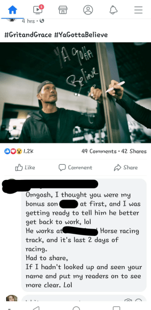 My aunt likes to ramble to celebrities. I'm sure Tim McGraw would be flattered.: 4 hrs  #Gritand Grace #YaGottaBelieve  1.2K  49 Comments 42 Shares  Share  Like  Comment  Omgosh, I thought you were my  at first, and I was  bonus son  getting ready to tell him he better  get back to work, lol  He works at  Horse racing  track, and it's last 2 days of  racing.  Had to share,  If I hadn't looked up and seen your  name and put my readers on to see  more clear. Lol My aunt likes to ramble to celebrities. I'm sure Tim McGraw would be flattered.