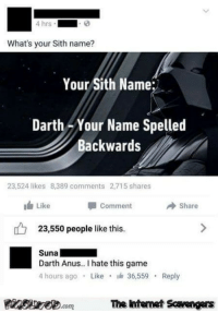 Sith, Game, and Darth: 4 hrs  What's your Sith name?  Your Sith Name:  Darth -Your Name Spelled  Backwards  23,524 likes 8,389 comments 2,715 shares  Like  Comment  Share  23,550 people like this.  Suna  Darth Anus.. I hate this game  4 hours ago Like 36,559  Reply  Finsiwe.comThe ntemet Savengers