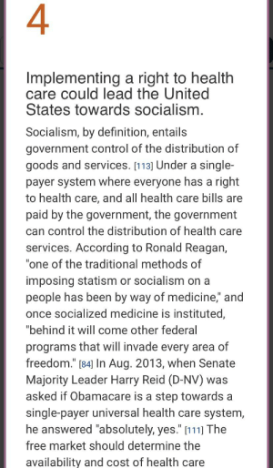 """I want universal health care even more now: 4  Implementing a right to health  care could lead the United  States towards socialism.  Socialism, by definition, entails  government control of the distribution of  goods and services. [113] Under a single-  payer system where everyone has a right  to health care, and all health care bills are  paid by the government, the government  can control the distribution of health care  services. According to Ronald Reagan,  """"one of the traditional methods of  imposing statism or socialism on  people has been by way of medicine,"""" and  once socialized medicine is instituted,  """"behind it will come other federal  programs that will invade every area of  freedom."""" [84] In Aug. 2013, when Senate  Majority Leader Harry Reid (D-NV) was  asked if Obamacare is a step towards a  single-payer universal health care system,  he answered """"absolutely, yes."""" [111] The  II  free market should determine the  availability and cost of health care I want universal health care even more now"""